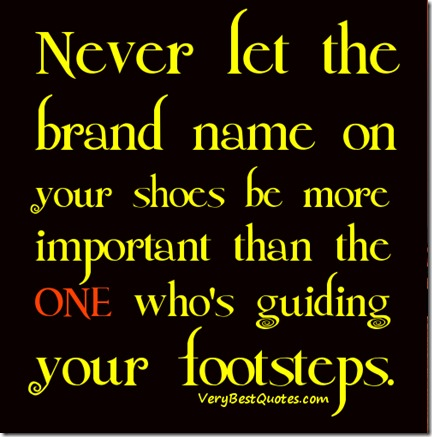Life-lessons-Quotes-Never-let-the-brand-name-on-your-shoes-be-more-important-than-the-ONE-whos-guiding-your-footsteps.